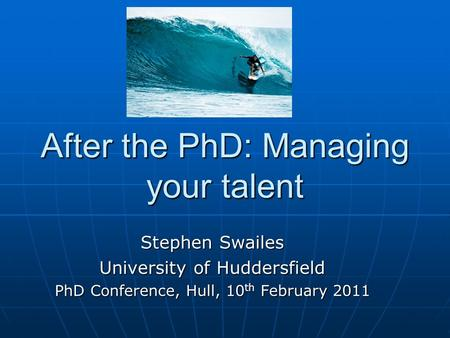 After the PhD: Managing your talent Stephen Swailes University of Huddersfield PhD Conference, Hull, 10 th February 2011.