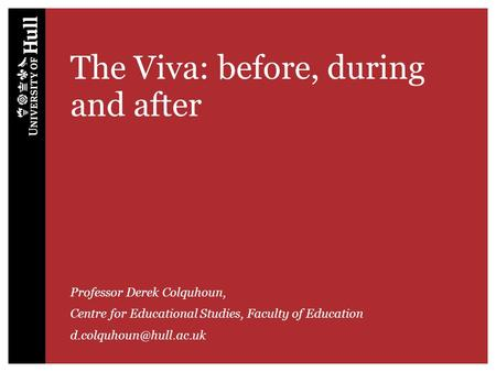 The Viva: before, during and after Professor Derek Colquhoun, Centre for Educational Studies, Faculty of Education