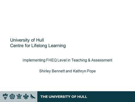University of Hull Centre for Lifelong Learning Implementing FHEQ Level in Teaching & Assessment Shirley Bennett and Kathryn Pope.