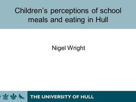 Childrens perceptions of school meals and eating in Hull Nigel Wright.