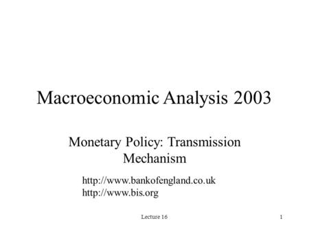 Lecture 161 Macroeconomic Analysis 2003 Monetary Policy: Transmission Mechanism