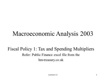 Lecture 141 Macroeconomic Analysis 2003 Fiscal Policy 1: Tax and Spending Multipliers Refer: Public Finance excel file from the hm-treasury.co.uk.