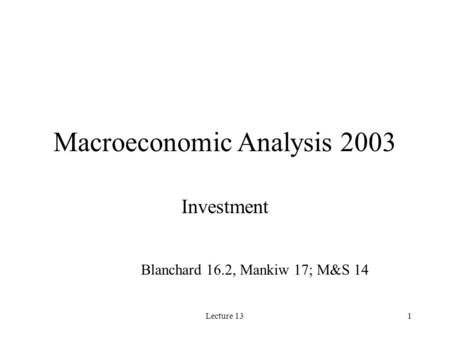 Lecture 131 Macroeconomic Analysis 2003 Investment Blanchard 16.2, Mankiw 17; M&S 14.