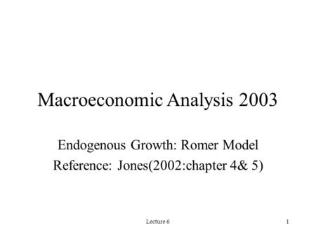 Lecture 61 Macroeconomic Analysis 2003 Endogenous Growth: Romer Model Reference: Jones(2002:chapter 4& 5)