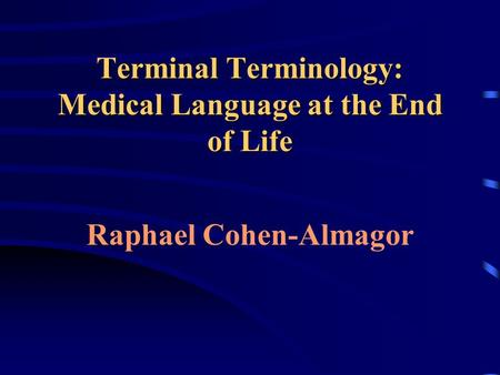 Terminal Terminology: Medical Language at the End of Life Raphael Cohen-Almagor.