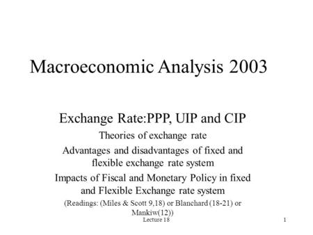 Lecture 181 Macroeconomic Analysis 2003 Exchange Rate:PPP, UIP and CIP Theories of exchange rate Advantages and disadvantages of fixed and flexible exchange.
