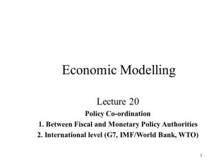 1 Economic Modelling Lecture 20 Policy Co-ordination 1. Between Fiscal and Monetary Policy Authorities 2. International level (G7, IMF/World Bank, WTO)