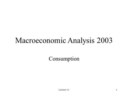 Lecture 111 Macroeconomic Analysis 2003 Consumption.