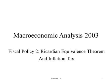 Lecture 151 Macroeconomic Analysis 2003 Fiscal Policy 2: Ricardian Equivalence Theorem And Inflation Tax.