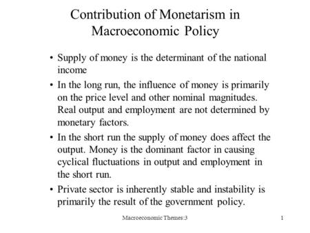 Macroeconomic Themes:31 Contribution of Monetarism in Macroeconomic Policy Supply of money is the determinant of the national income In the long run, the.