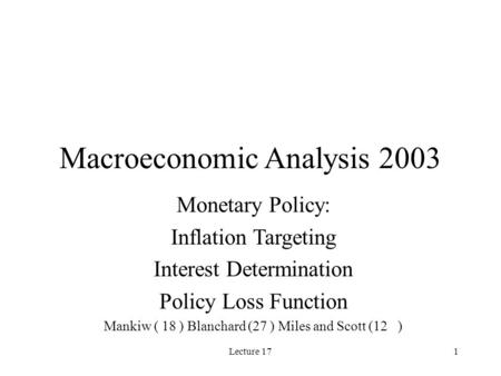 Lecture 171 Macroeconomic Analysis 2003 Monetary Policy: Inflation Targeting Interest Determination Policy Loss Function Mankiw ( 18 ) Blanchard (27 )