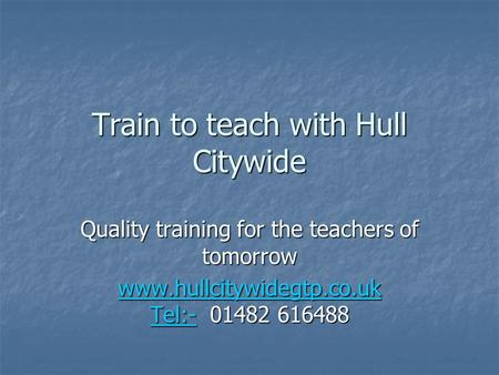 Train to teach with Hull Citywide Quality training for the teachers of tomorrow www.hullcitywidegtp.co.uk Tel:-www.hullcitywidegtp.co.uk Tel:- 01482 616488.
