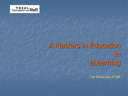 A Masters in Education in eLearning The University of Hull.