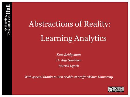 Abstractions of Reality: Learning Analytics Kate Bridgeman Dr Anji Gardiner Patrick Lynch With special thanks to Ben Scoble at Staffordshire University.