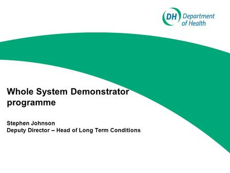 Whole System Demonstrator programme Stephen Johnson Deputy Director – Head of Long Term Conditions.
