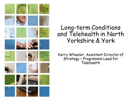 Long-term Conditions and Telehealth in North Yorkshire & York Kerry Wheeler, Assistant Director of Strategy – Programme Lead for Telehealth.