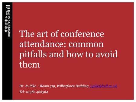 The art of conference attendance: common pitfalls and how to avoid them Dr. Jo Pike – Room 319, Wilberforce Building,