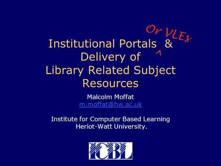 Institutional Portals & Delivery of Library Related Subject Resources Malcolm Moffat Institute for Computer Based Learning Heriot-Watt.