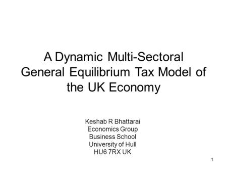 1 A Dynamic Multi-Sectoral General Equilibrium Tax Model of the UK Economy Keshab R Bhattarai Economics Group Business School University of Hull HU6 7RX.