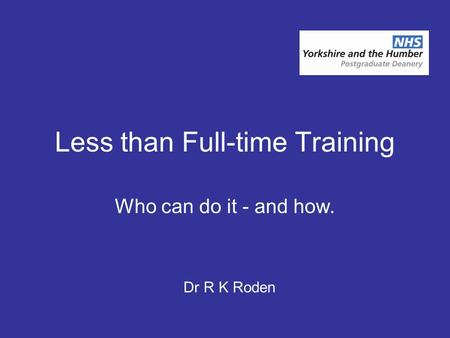 Less than Full-time Training Who can do it - and how. Dr R K Roden.