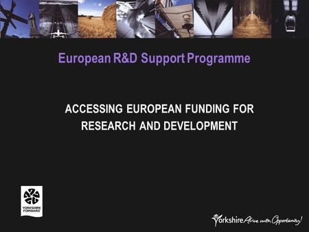 European R&D Support Programme ACCESSING EUROPEAN FUNDING FOR RESEARCH AND DEVELOPMENT.