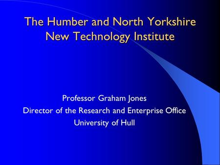 The Humber and North Yorkshire New Technology Institute Professor Graham Jones Director of the Research and Enterprise Office University of Hull.