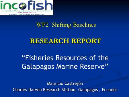RESEARCH REPORT Mauricio Castrejón Charles Darwin Research Station, Galapagos, Ecuador WP2 Shifting Baselines WP2 Shifting Baselines Fisheries Resources.