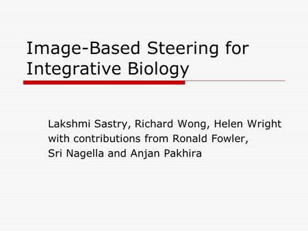Image-Based Steering for Integrative Biology Lakshmi Sastry, Richard Wong, Helen Wright with contributions from Ronald Fowler, Sri Nagella and Anjan Pakhira.