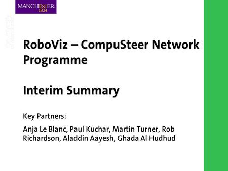 Combining the strengths of UMIST and The Victoria University of Manchester RoboViz – CompuSteer Network Programme Interim Summary Key Partners: Anja Le.