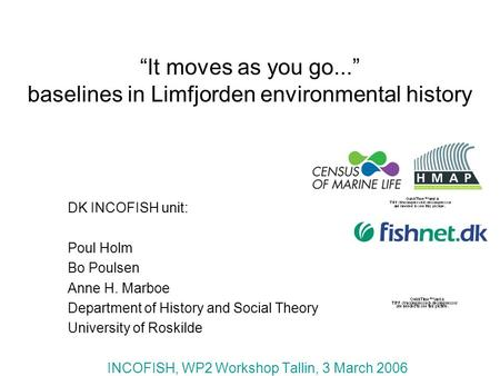 It moves as you go... baselines in Limfjorden environmental history DK INCOFISH unit: Poul Holm Bo Poulsen Anne H. Marboe Department of History and Social.