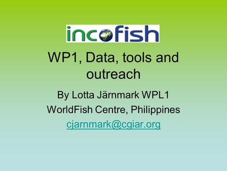 WP1, Data, tools and outreach By Lotta Järnmark WPL1 WorldFish Centre, Philippines