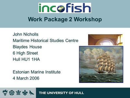 John Nicholls Maritime Historical Studies Centre Blaydes House 6 High Street Hull HU1 1HA Estonian Marine Institute 4 March 2006 Work Package 2 Workshop.