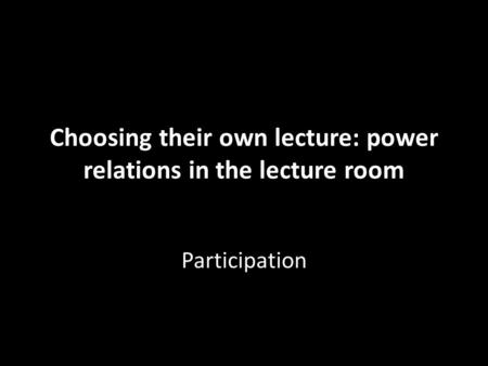 Choosing their own lecture: power relations in the lecture room Participation.