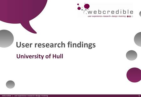 Www.webcredible.co.uk 1 webcredible | user experience research design training 1 User research findings University of Hull.