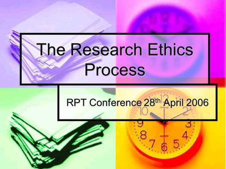 The Research Ethics Process RPT Conference 28 th April 2006.
