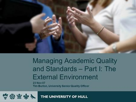 Managing Academic Quality and Standards – Part I: The External Environment 23 Nov 07 Tim Burton, University Senior Quality Officer.
