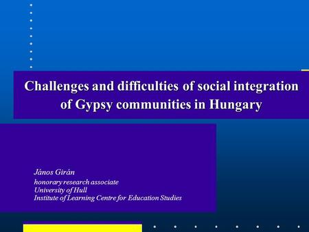 Challenges and difficulties of social integration of Gypsy communities in Hungary János Girán honorary research associate University of Hull Institute.