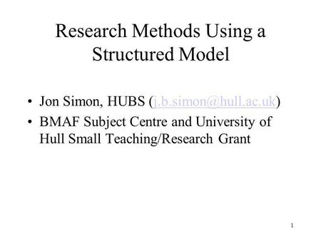Research Methods Using a Structured Model Jon Simon, HUBS BMAF Subject Centre and University of Hull Small Teaching/Research.
