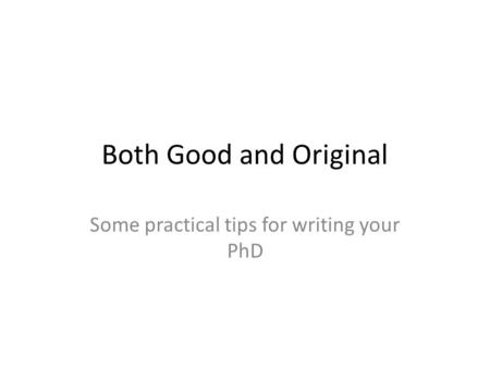 Both Good and Original Some practical tips for writing your PhD.