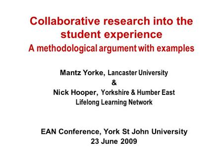 Collaborative research into the student experience A methodological argument with examples Mantz Yorke, Lancaster University & Nick Hooper, Yorkshire &