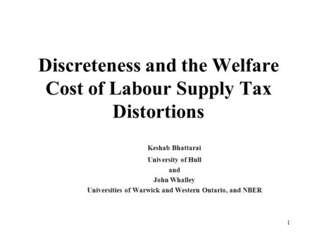 1 Discreteness and the Welfare Cost of Labour Supply Tax Distortions Keshab Bhattarai University of Hull and John Whalley Universities of Warwick and Western.