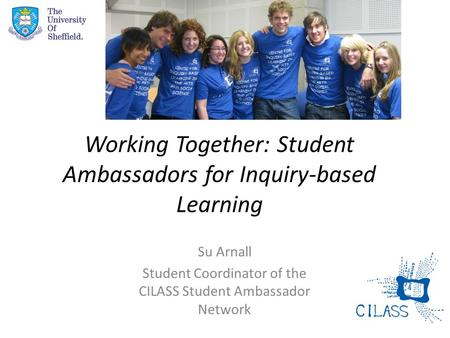 Working Together: Student Ambassadors for Inquiry-based Learning Su Arnall Student Coordinator of the CILASS Student Ambassador Network.