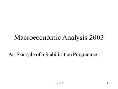 Lecture 91 Macroeconomic Analysis 2003 An Example of a Stabilisation Programme.