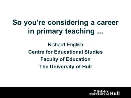 So youre considering a career in primary teaching... Richard English Centre for Educational Studies Faculty of Education The University of Hull.