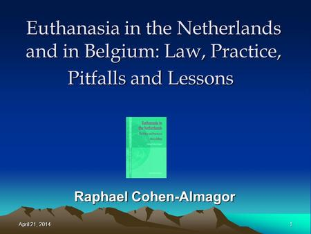 Euthanasia in the Netherlands and in Belgium: Law, Practice, Pitfalls and Lessons Raphael Cohen-Almagor April 21, 2014April 21, 2014April 21, 20141.