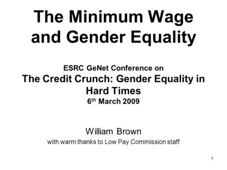 1 The Minimum Wage and Gender Equality ESRC GeNet Conference on The Credit Crunch: Gender Equality in Hard Times 6 th March 2009 William Brown with warm.