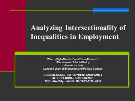 Analyzing Intersectionality of Inequalities in Employment Wendy Sigle-Rushton* and Diane Perrons** *Department of Social Policy **Gender Institute London.