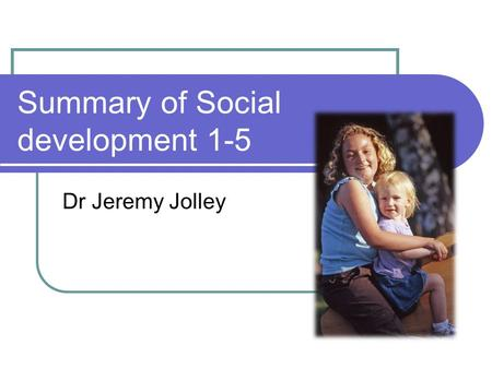 Summary of Social development 1-5 Dr Jeremy Jolley.