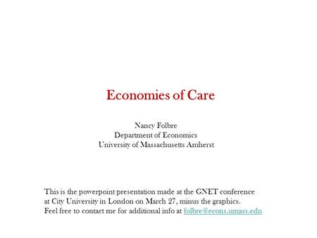 Economies of Care Nancy Folbre Department of Economics University of Massachusetts Amherst This is the powerpoint presentation made at the GNET conference.