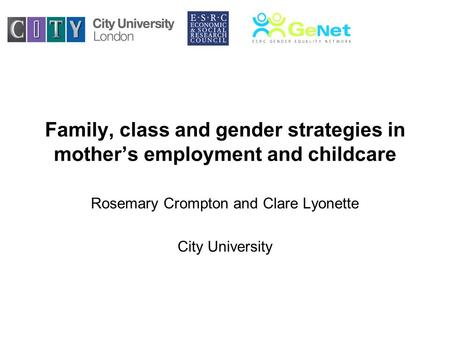 Family, class and gender strategies in mothers employment and childcare Rosemary Crompton and Clare Lyonette City University.